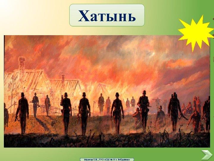 Хатынь Малеева Т. В. , ГУО «СШ № 21 г. Бобруйска»