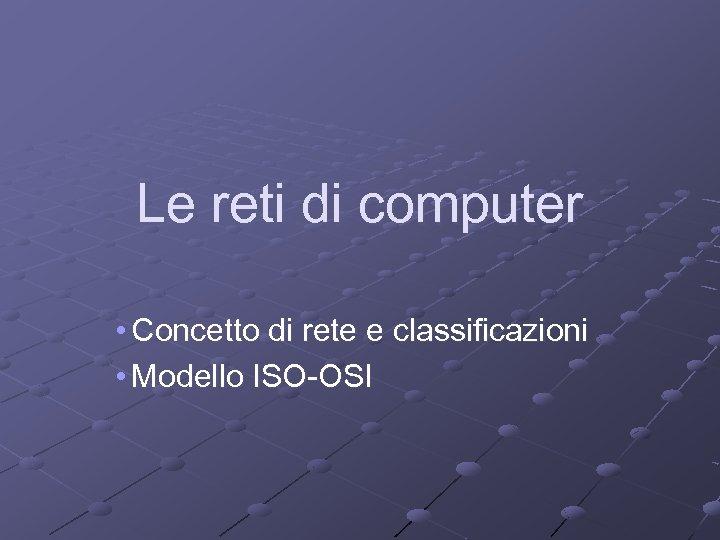 Le reti di computer • Concetto di rete e classificazioni • Modello ISO-OSI