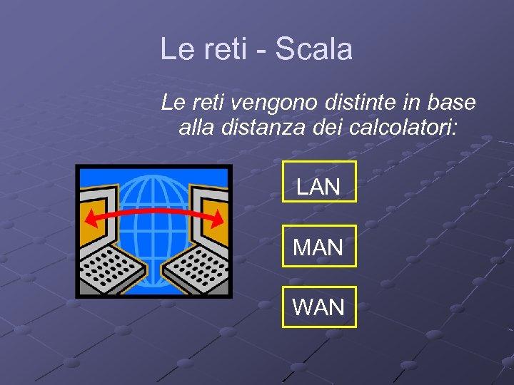 Le reti - Scala Le reti vengono distinte in base alla distanza dei calcolatori: