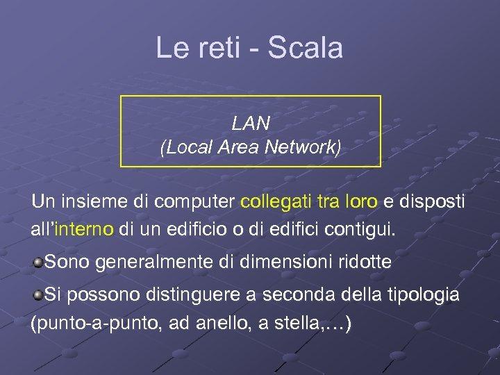 Le reti - Scala LAN (Local Area Network) Un insieme di computer collegati tra