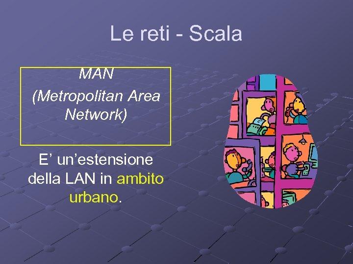 Le reti - Scala MAN (Metropolitan Area Network) E' un'estensione della LAN in ambito