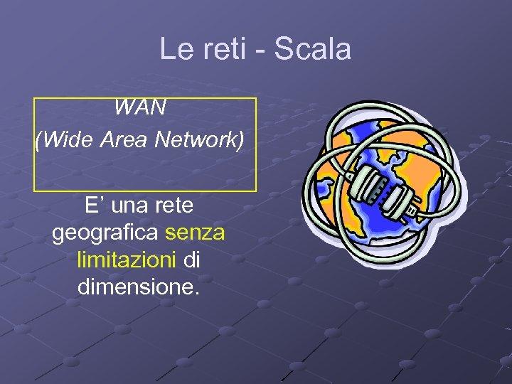 Le reti - Scala WAN (Wide Area Network) E' una rete geografica senza limitazioni
