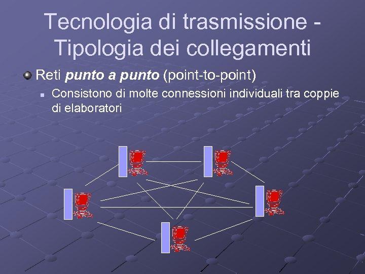 Tecnologia di trasmissione Tipologia dei collegamenti Reti punto a punto (point-to-point) n Consistono di