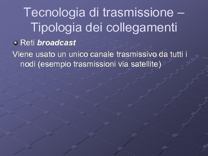 Tecnologia di trasmissione – Tipologia dei collegamenti Reti broadcast Viene usato un unico canale