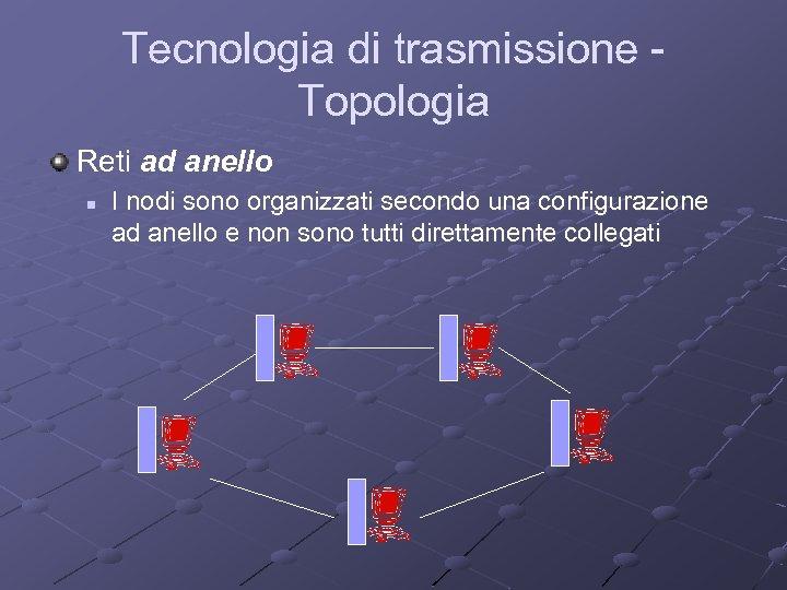 Tecnologia di trasmissione Topologia Reti ad anello n I nodi sono organizzati secondo una