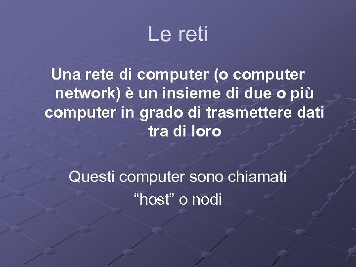 Le reti Una rete di computer (o computer network) è un insieme di due