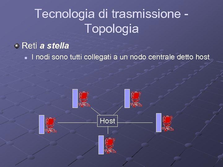 Tecnologia di trasmissione Topologia Reti a stella n I nodi sono tutti collegati a