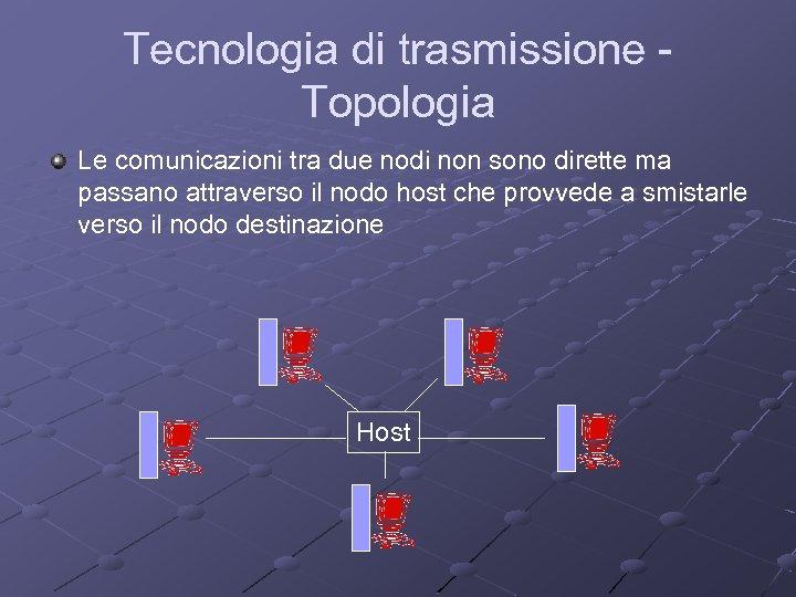 Tecnologia di trasmissione Topologia Le comunicazioni tra due nodi non sono dirette ma passano