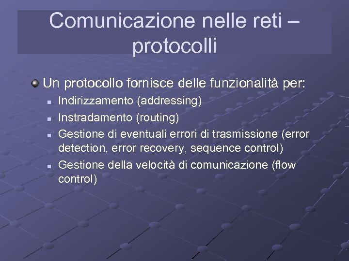 Comunicazione nelle reti – protocolli Un protocollo fornisce delle funzionalità per: n n Indirizzamento