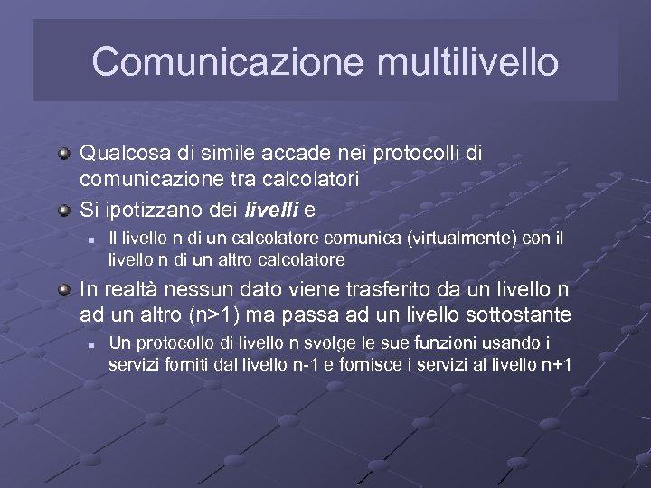 Comunicazione multilivello Qualcosa di simile accade nei protocolli di comunicazione tra calcolatori Si ipotizzano