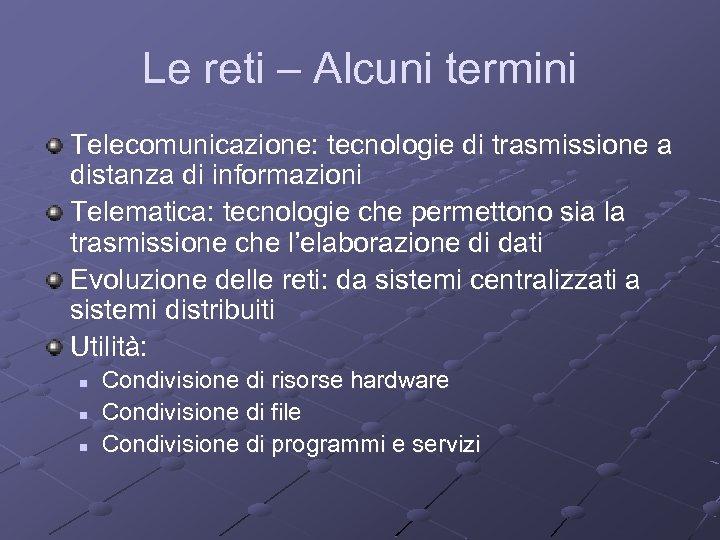Le reti – Alcuni termini Telecomunicazione: tecnologie di trasmissione a distanza di informazioni Telematica: