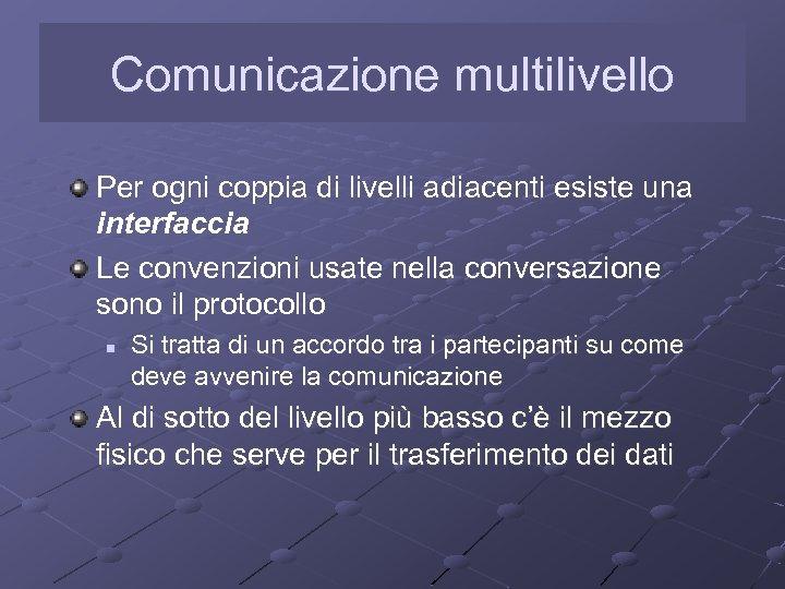 Comunicazione multilivello Per ogni coppia di livelli adiacenti esiste una interfaccia Le convenzioni usate