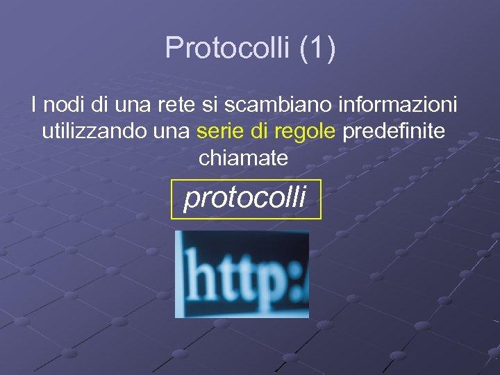 Protocolli (1) I nodi di una rete si scambiano informazioni utilizzando una serie di