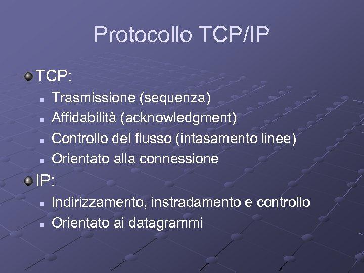 Protocollo TCP/IP TCP: n n Trasmissione (sequenza) Affidabilità (acknowledgment) Controllo del flusso (intasamento linee)