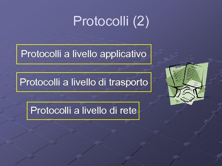 Protocolli (2) Protocolli a livello applicativo Protocolli a livello di trasporto Protocolli a livello