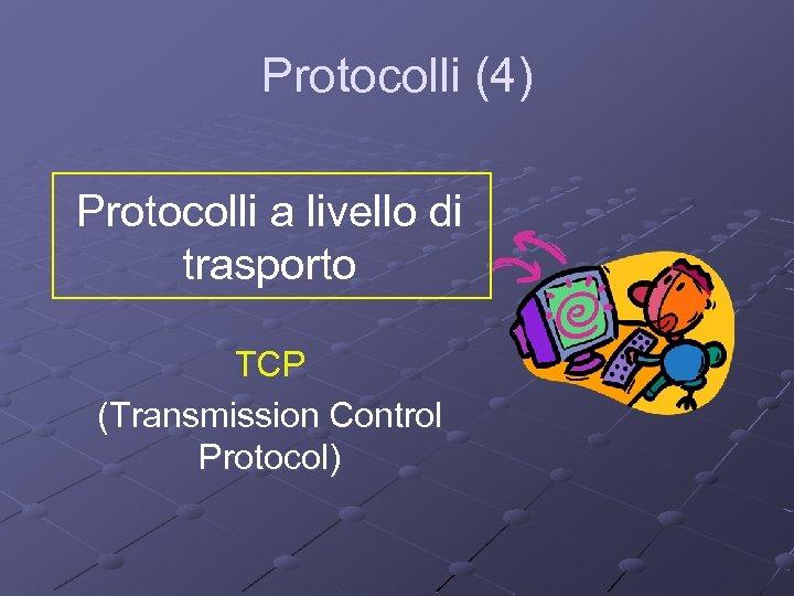 Protocolli (4) Protocolli a livello di trasporto TCP (Transmission Control Protocol)