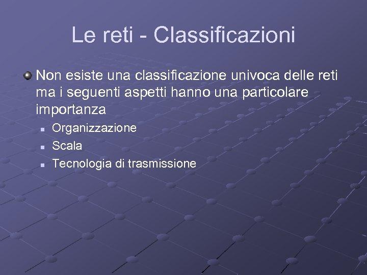 Le reti - Classificazioni Non esiste una classificazione univoca delle reti ma i seguenti