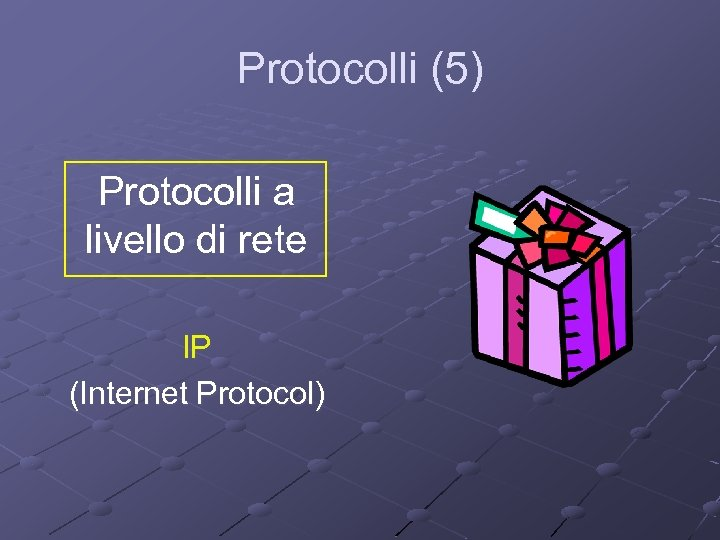 Protocolli (5) Protocolli a livello di rete IP (Internet Protocol)