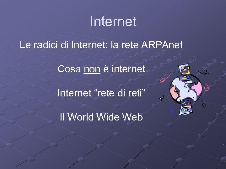 """Internet Le radici di Internet: la rete ARPAnet Cosa non è internet Internet """"rete"""