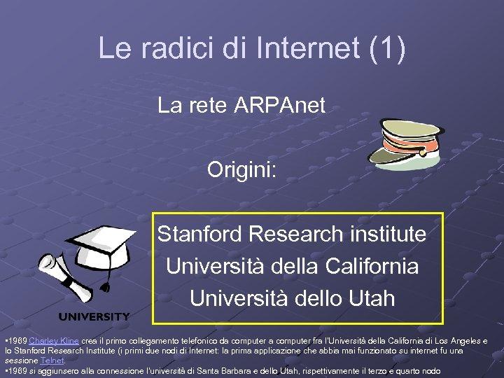 Le radici di Internet (1) La rete ARPAnet Origini: Stanford Research institute Università della