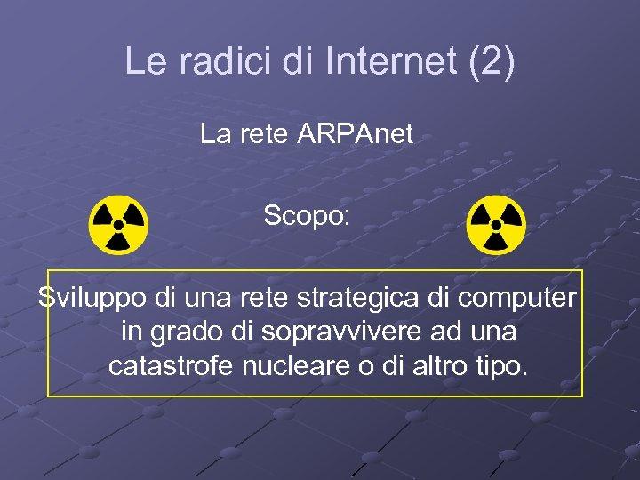 Le radici di Internet (2) La rete ARPAnet Scopo: Sviluppo di una rete strategica