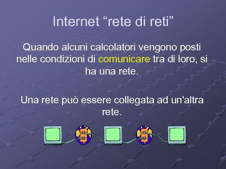 """Internet """"rete di reti"""" Quando alcuni calcolatori vengono posti nelle condizioni di comunicare tra"""