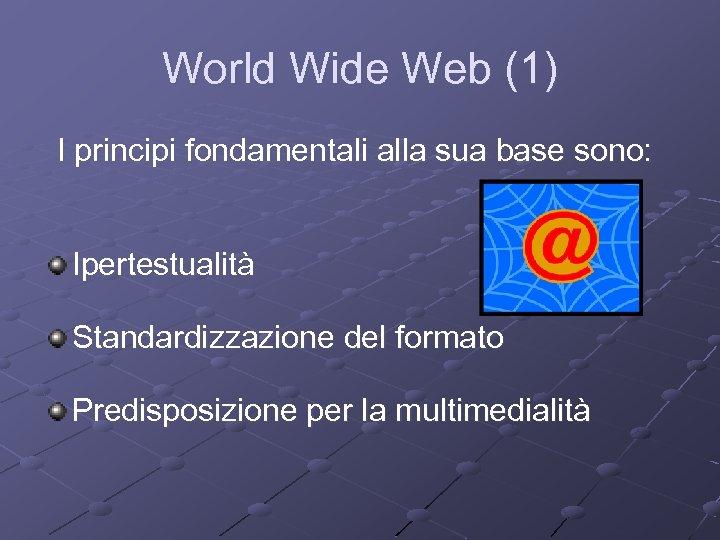 World Wide Web (1) I principi fondamentali alla sua base sono: Ipertestualità Standardizzazione del