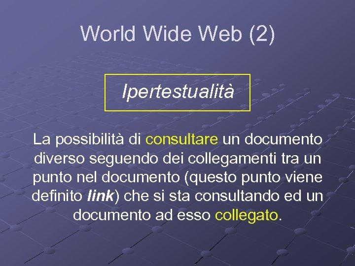 World Wide Web (2) Ipertestualità La possibilità di consultare un documento diverso seguendo dei