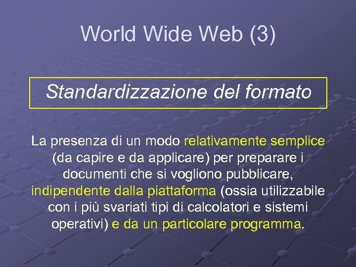 World Wide Web (3) Standardizzazione del formato La presenza di un modo relativamente semplice
