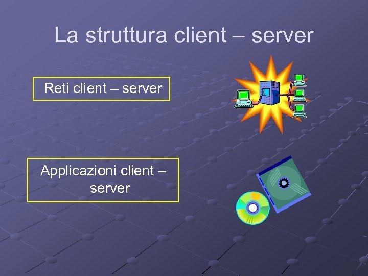 La struttura client – server Reti client – server Applicazioni client – server