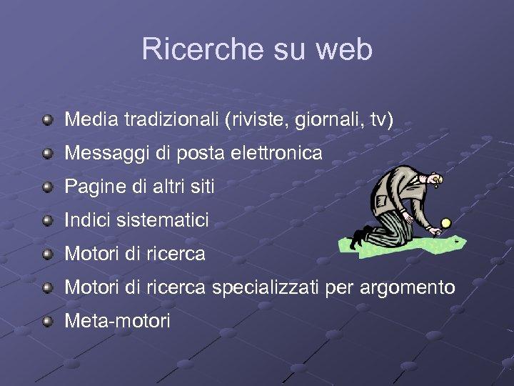Ricerche su web Media tradizionali (riviste, giornali, tv) Messaggi di posta elettronica Pagine di