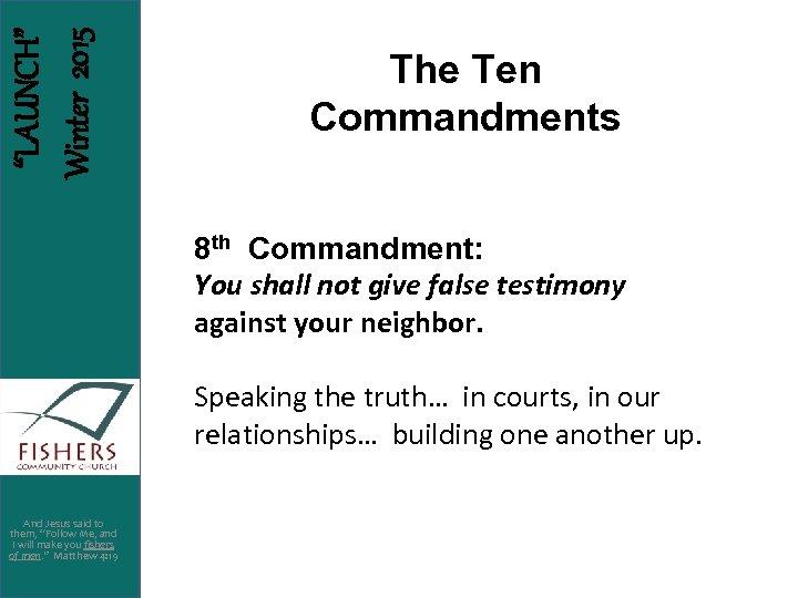 """LAUNCH"" Winter 2015 The Ten Commandments 8 th Commandment: You shall not give false"