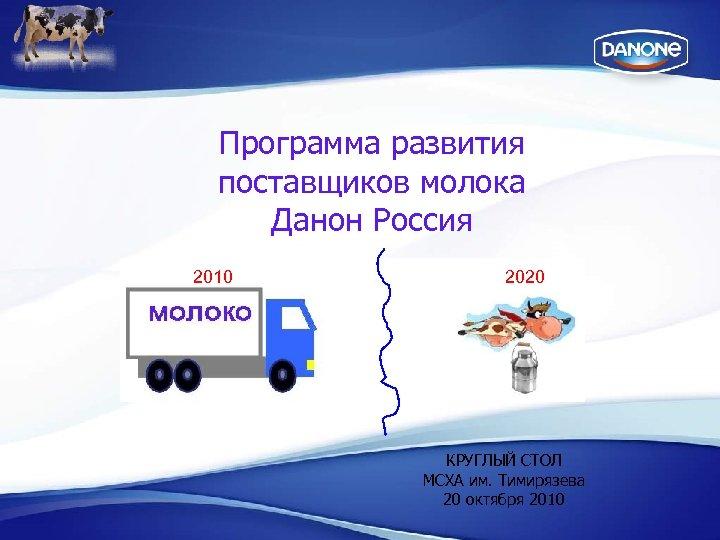 Программа развития поставщиков молока Данон Россия 2010 2020 КРУГЛЫЙ СТОЛ МСХА им. Тимирязева 20