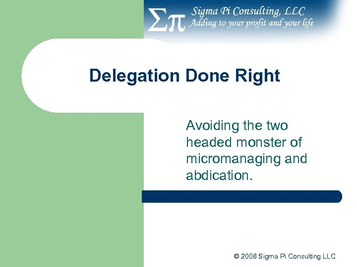 Delegation Done Right Avoiding the two headed monster of micromanaging and abdication. © 2008
