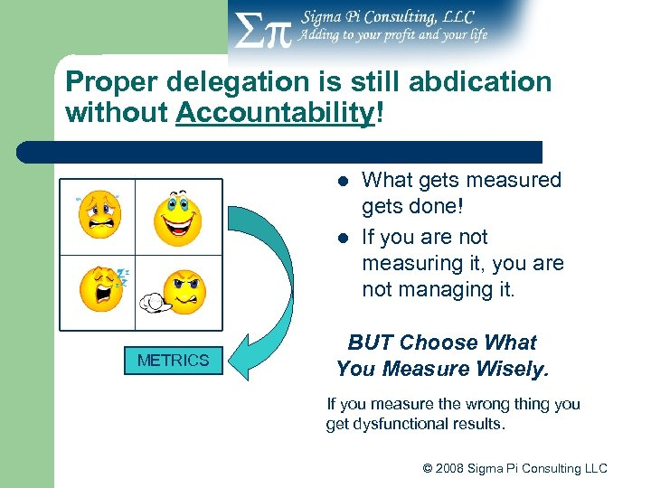 Proper delegation is still abdication without Accountability! l l METRICS What gets measured gets
