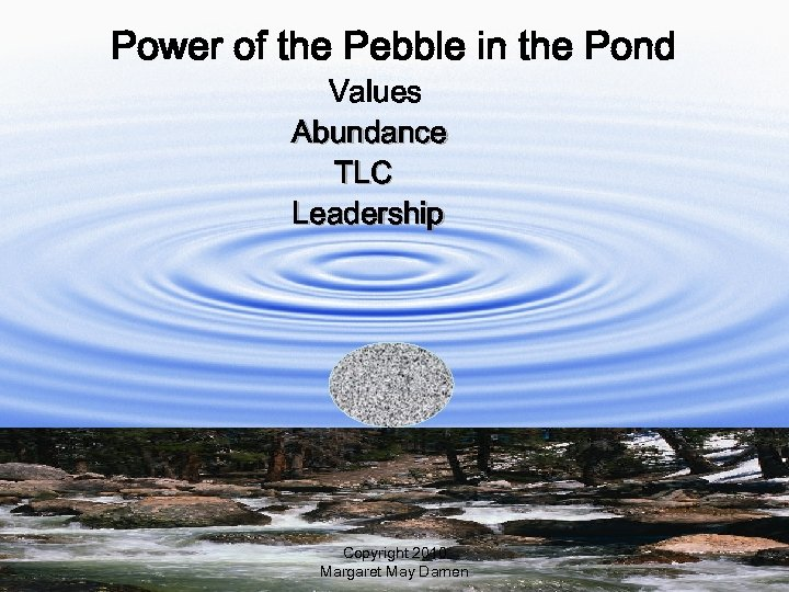 Power of the Pebble in the Pond Values Abundance TLC Leadership Copyright 2010 Margaret