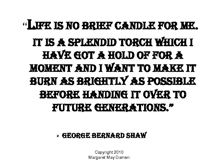 """life is no brief candle for me. it is a splendid torch which i"