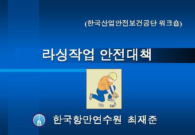 (한국산업안전보건공단 워크숍) 라싱작업 안전대책 한국항만연수원 최재준