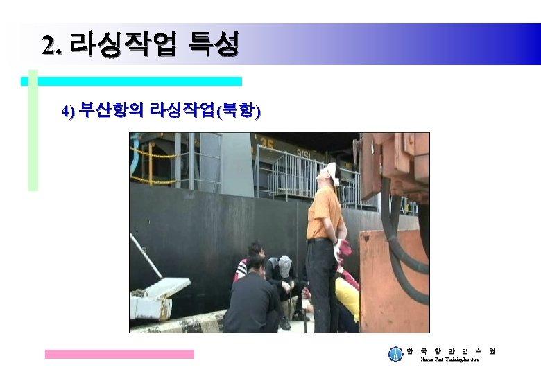 2. 라싱작업 특성 4) 부산항의 라싱작업(북항) 한 국 항 만 연 수 원 Korea