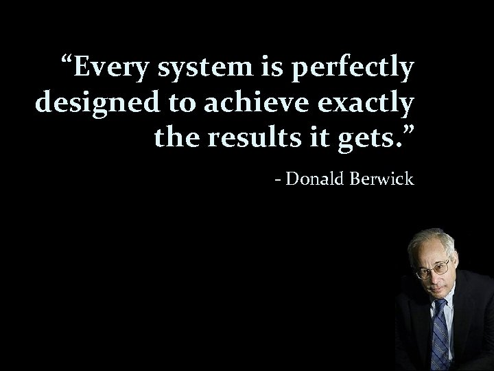 """""""Every system is perfectly designed to achieve exactly the results it gets. """" -"""