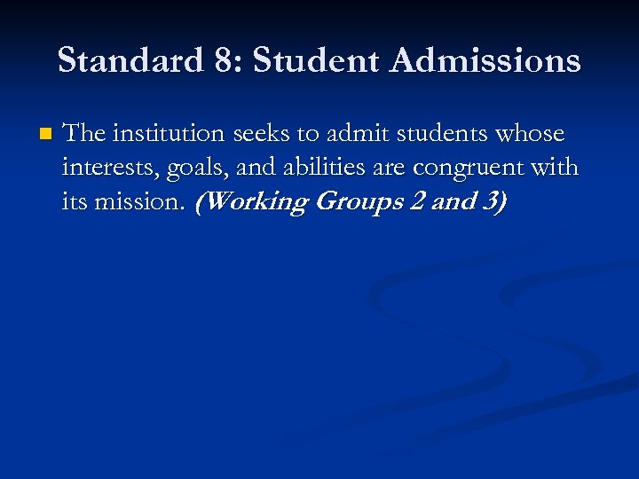 Standard 8: Student Admissions n The institution seeks to admit students whose interests, goals,