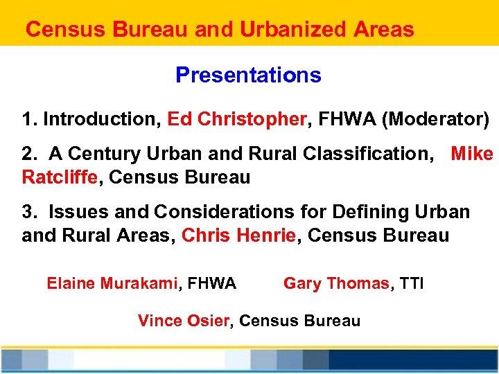 Census Bureau and Urbanized Areas Presentations 1. Introduction, Ed Christopher, FHWA (Moderator) 2. A