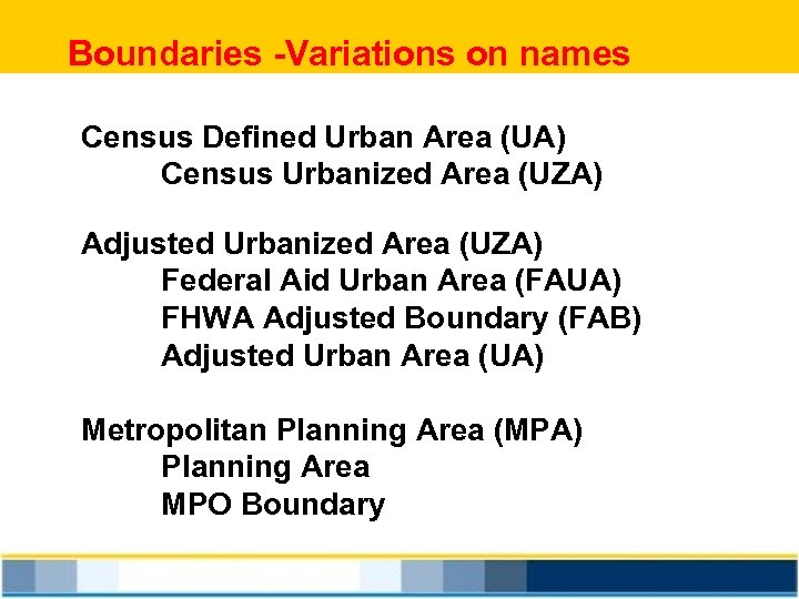 Boundaries -Variations on names Census Defined Urban Area (UA) Census Urbanized Area (UZA) Adjusted