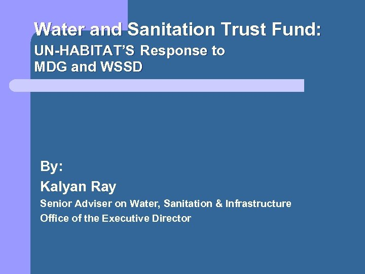Water and Sanitation Trust Fund: UN-HABITAT'S Response to MDG and WSSD By: Kalyan Ray