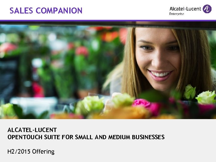 SALES COMPANION ALCATEL-LUCENT OPENTOUCH SUITE FOR SMALL AND MEDIUM BUSINESSES H 2/2015 Offering COPYRIGHT