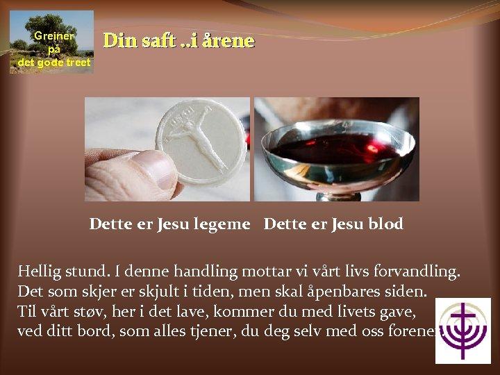Greiner på det gode treet Din saft. . i årene Dette er Jesu legeme
