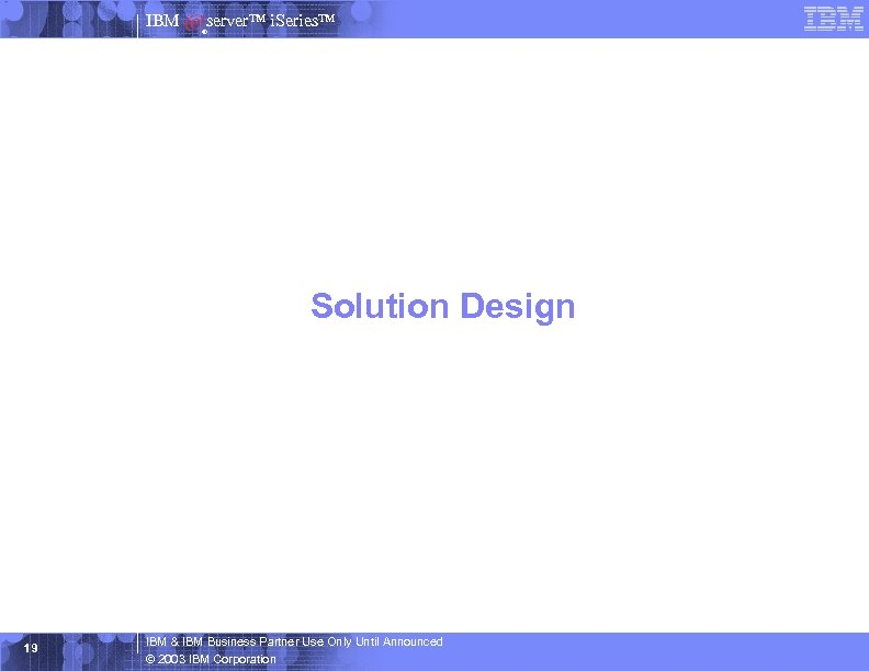 IBM server™ i. Series™ ® Solution Design 19 IBM & IBM Business Partner Use