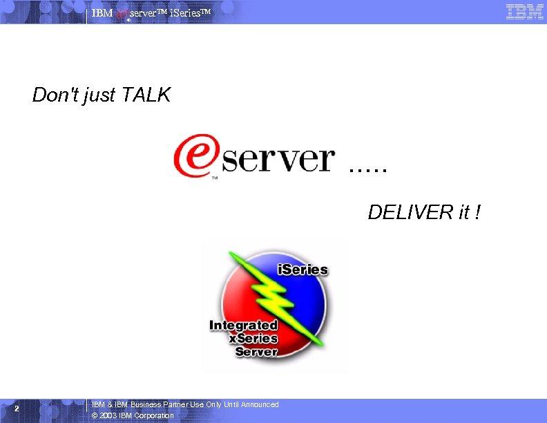 IBM server™ i. Series™ ® Don't just TALK . . . DELIVER it !