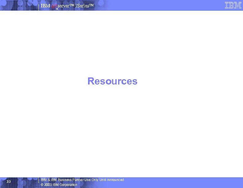 IBM server™ i. Series™ ® Resources 33 IBM & IBM Business Partner Use Only