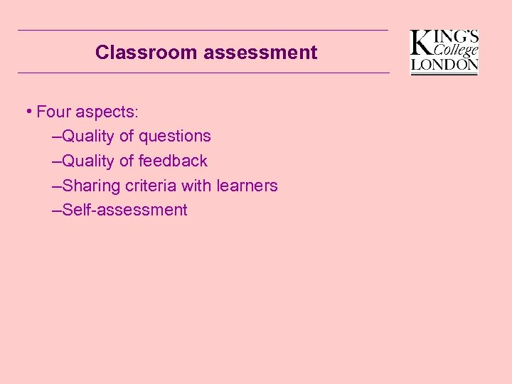 Classroom assessment • Four aspects: –Quality of questions –Quality of feedback –Sharing criteria with